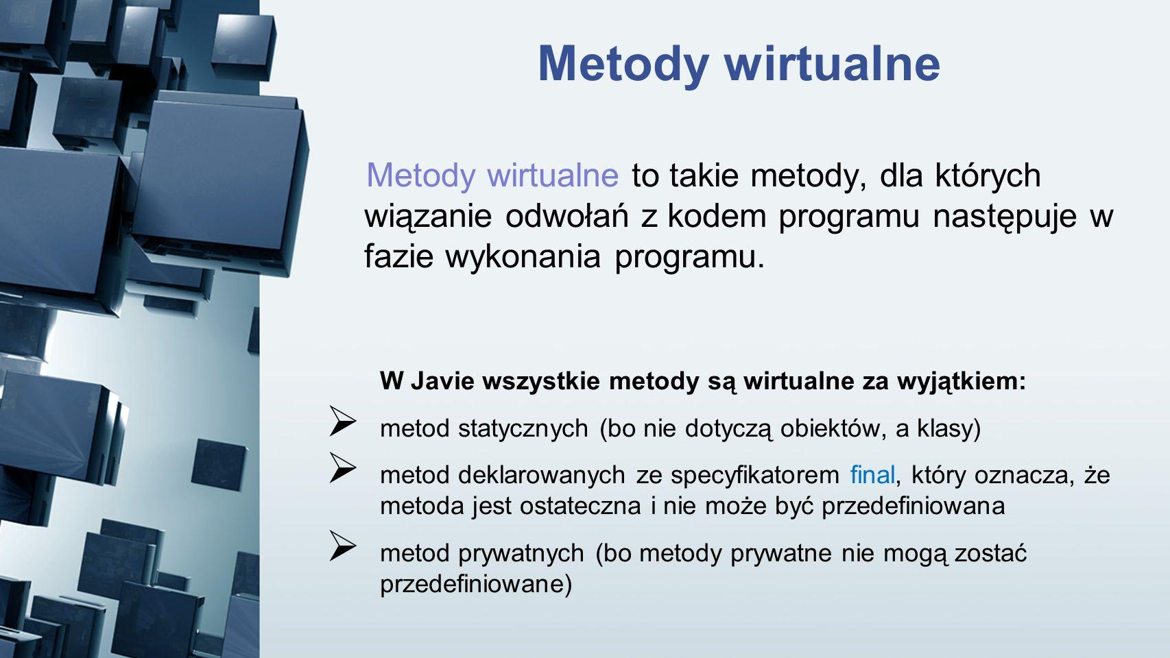 Metody wirtualne Metody wirtualne to takie metody, dla których wiązanie odwołań z kodem programu następuje w fazie wykonania programu. W Javie wszystk