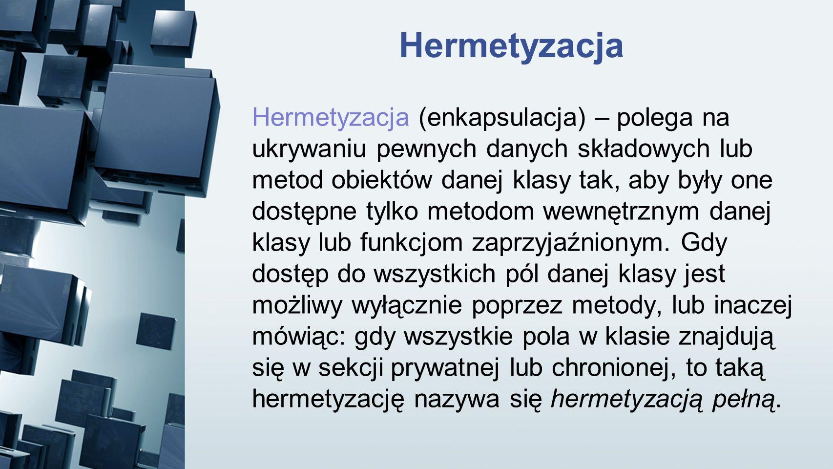 Hermetyzacja Hermetyzacja (enkapsulacja) – polega na ukrywaniu pewnych danych składowych lub metod obiektów danej klasy tak, aby były one dostępne tyl