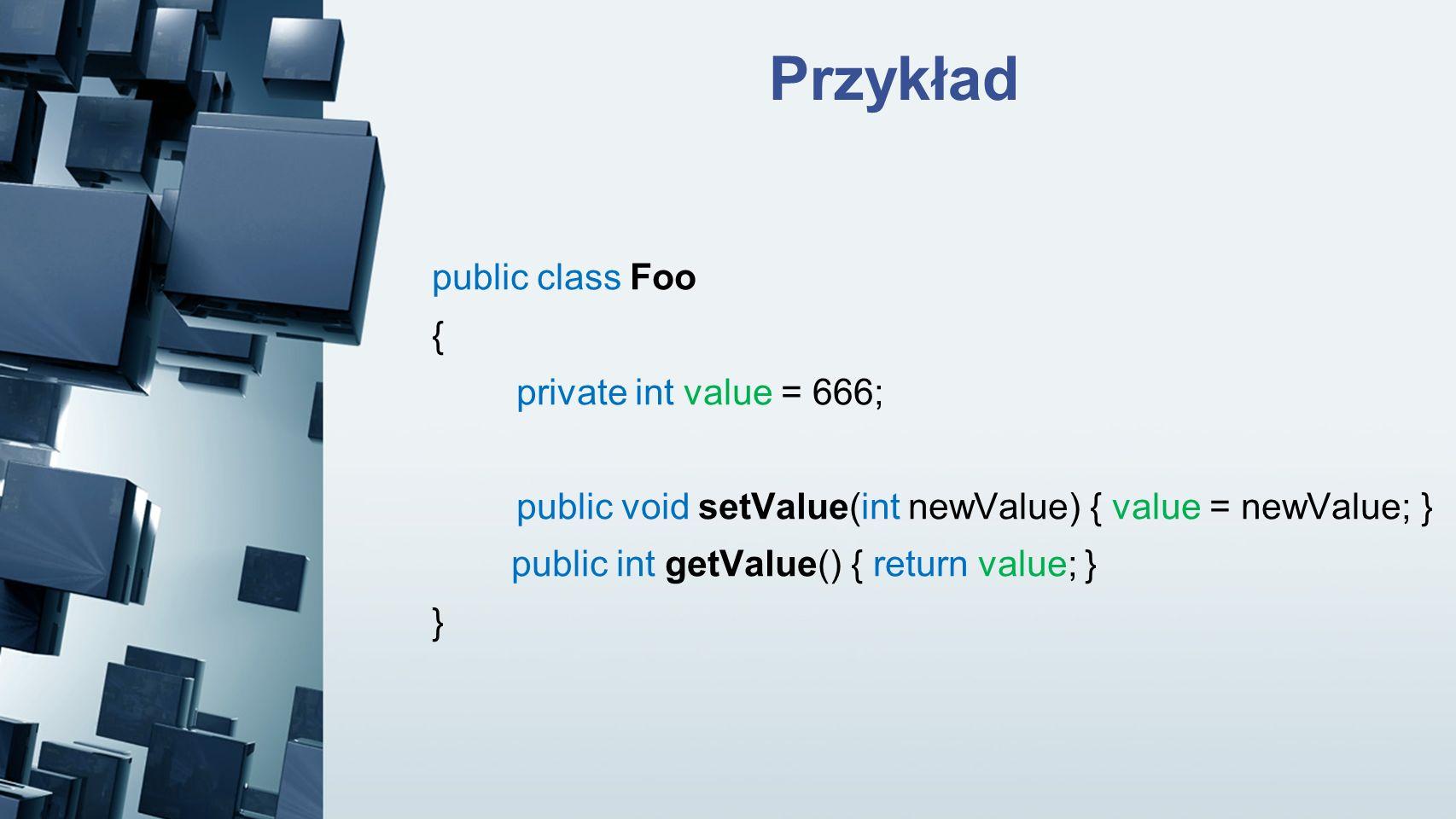 Przykład public class Foo { private int value = 666; public void setValue(int newValue) { value = newValue; } public int getValue() { return value; }