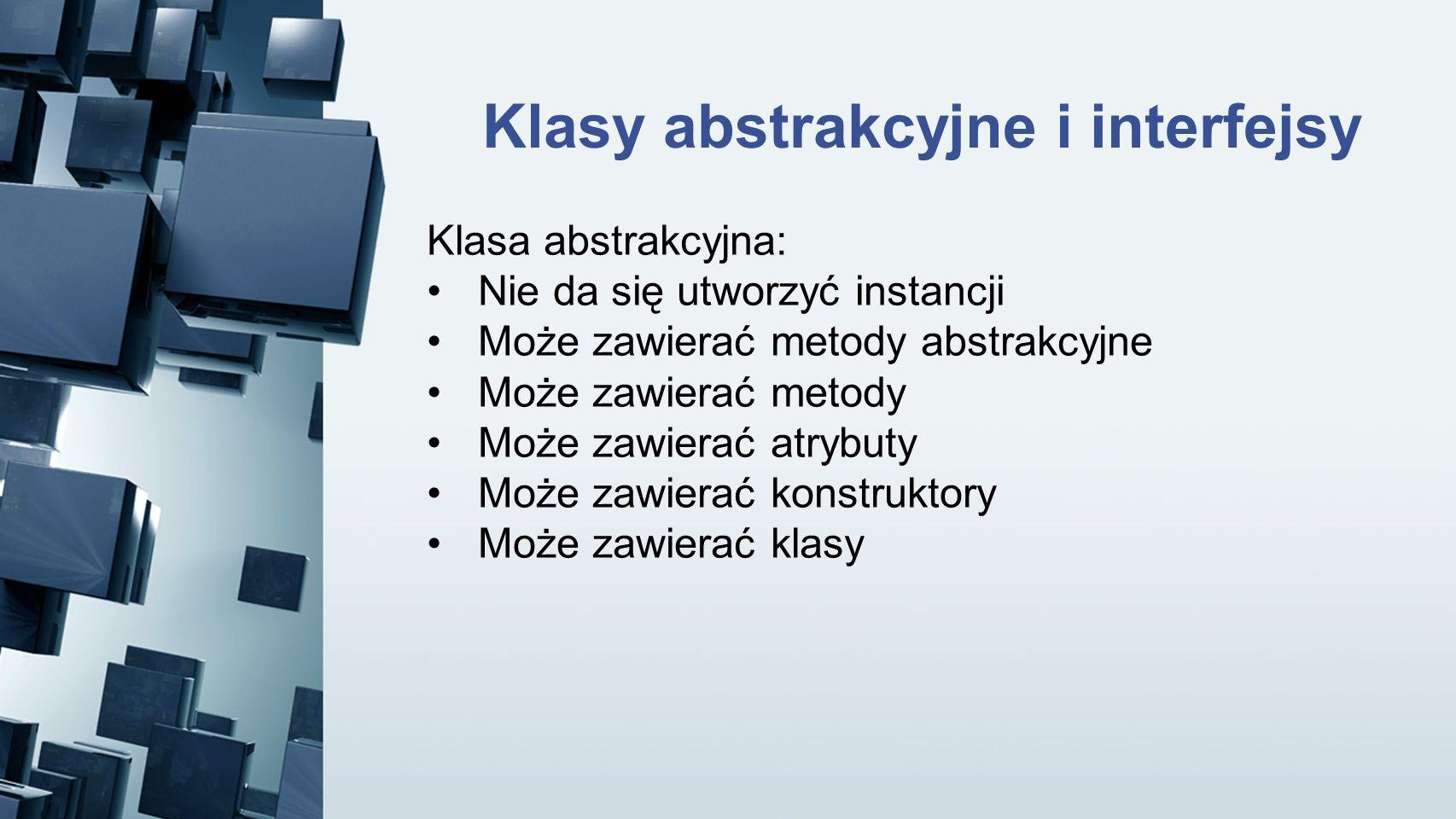 Klasy abstrakcyjne i interfejsy Klasa abstrakcyjna: Nie da się utworzyć instancji Może zawierać metody abstrakcyjne Może zawierać metody Może zawierać