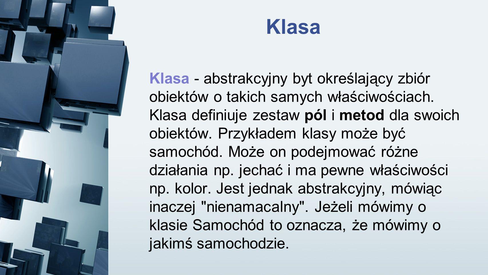 Klasa Klasa - abstrakcyjny byt określający zbiór obiektów o takich samych właściwościach. Klasa definiuje zestaw pól i metod dla swoich obiektów. Przy