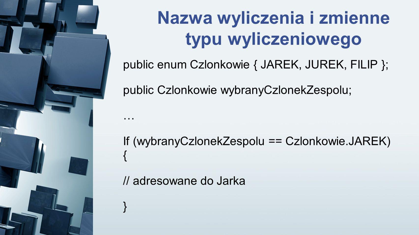 Nazwa wyliczenia i zmienne typu wyliczeniowego public enum Czlonkowie { JAREK, JUREK, FILIP }; public Czlonkowie wybranyCzlonekZespolu; … If (wybranyC