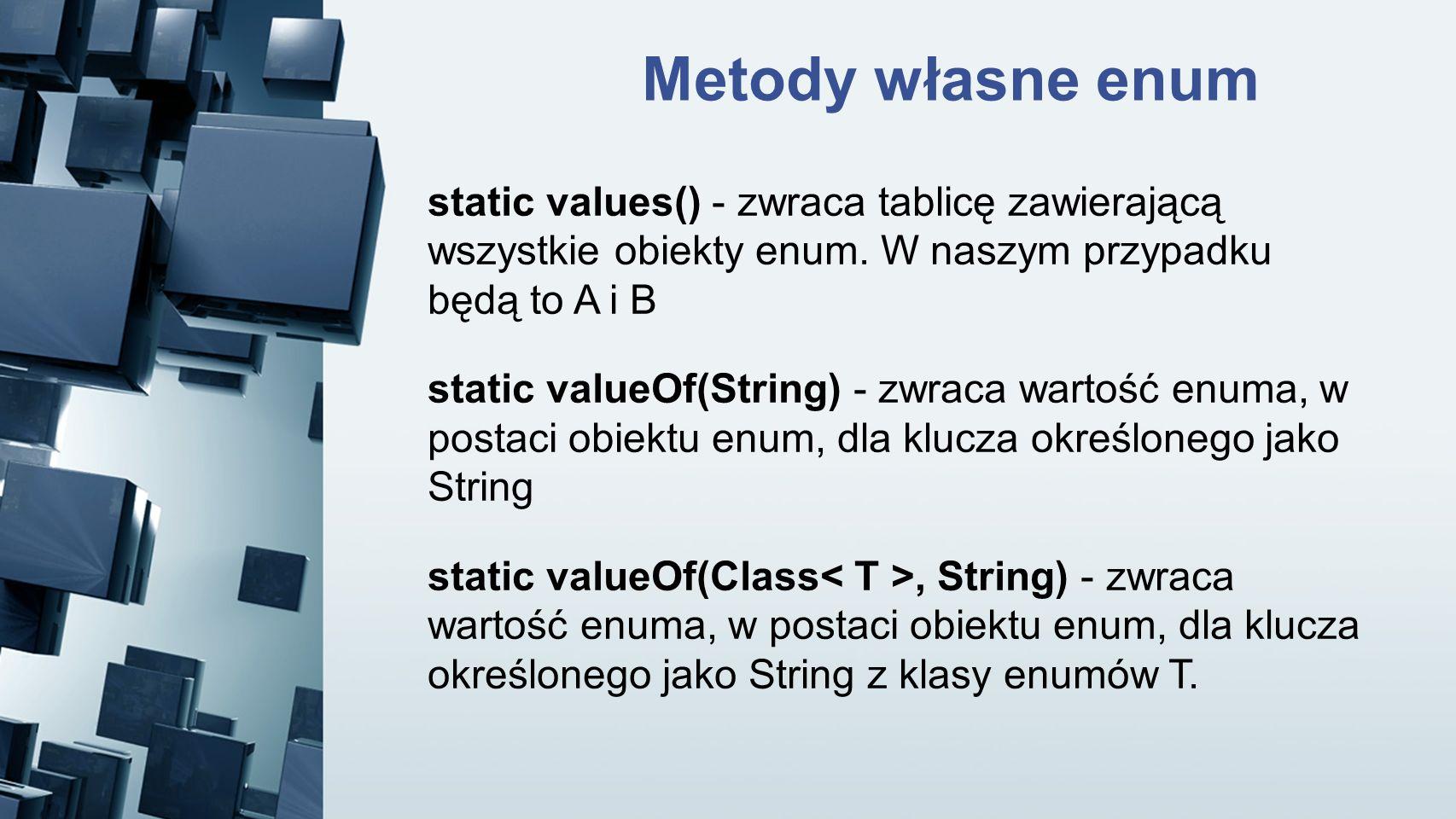 static values() - zwraca tablicę zawierającą wszystkie obiekty enum. W naszym przypadku będą to A i B static valueOf(String) - zwraca wartość enuma, w