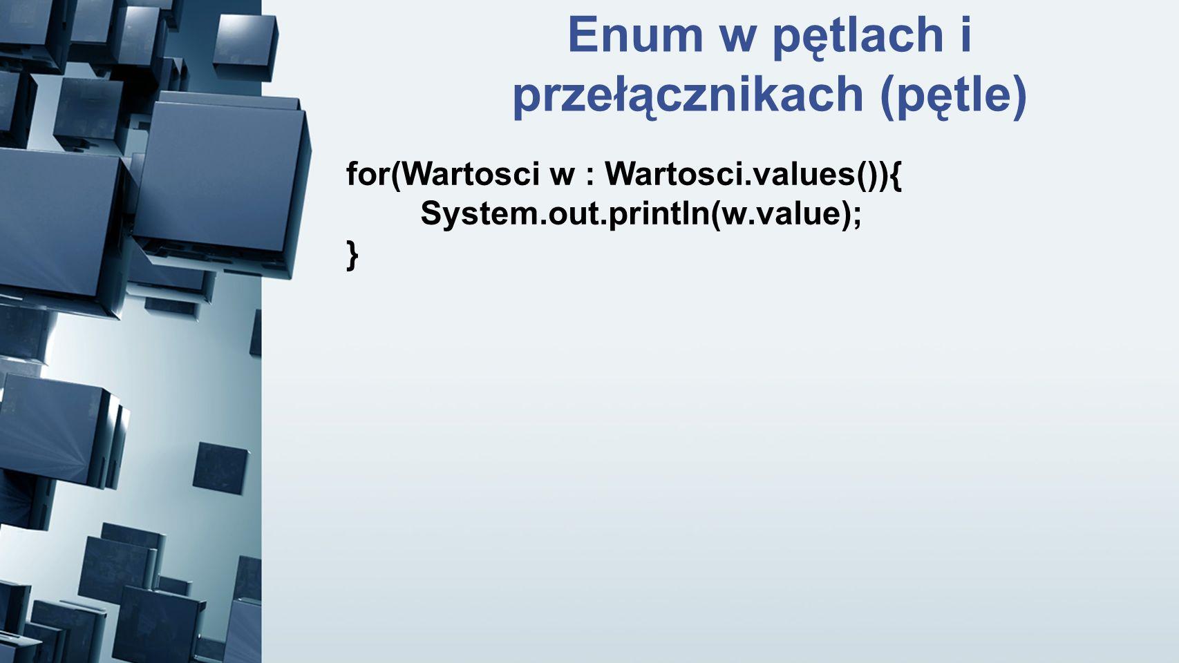 Enum w pętlach i przełącznikach (pętle) for(Wartosci w : Wartosci.values()){ System.out.println(w.value); }