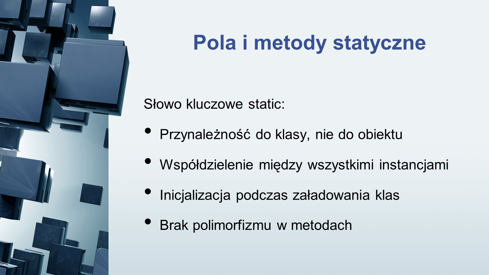 Słowo kluczowe static: Przynależność do klasy, nie do obiektu Współdzielenie między wszystkimi instancjami Inicjalizacja podczas załadowania klas Brak