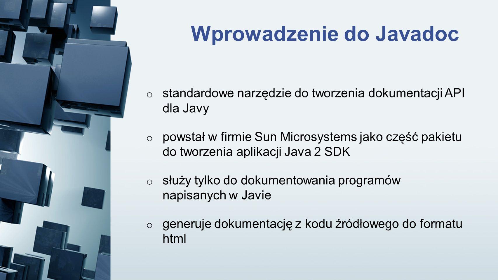 Wprowadzenie do Javadoc o standardowe narzędzie do tworzenia dokumentacji API dla Javy o powstał w firmie Sun Microsystems jako część pakietu do tworz