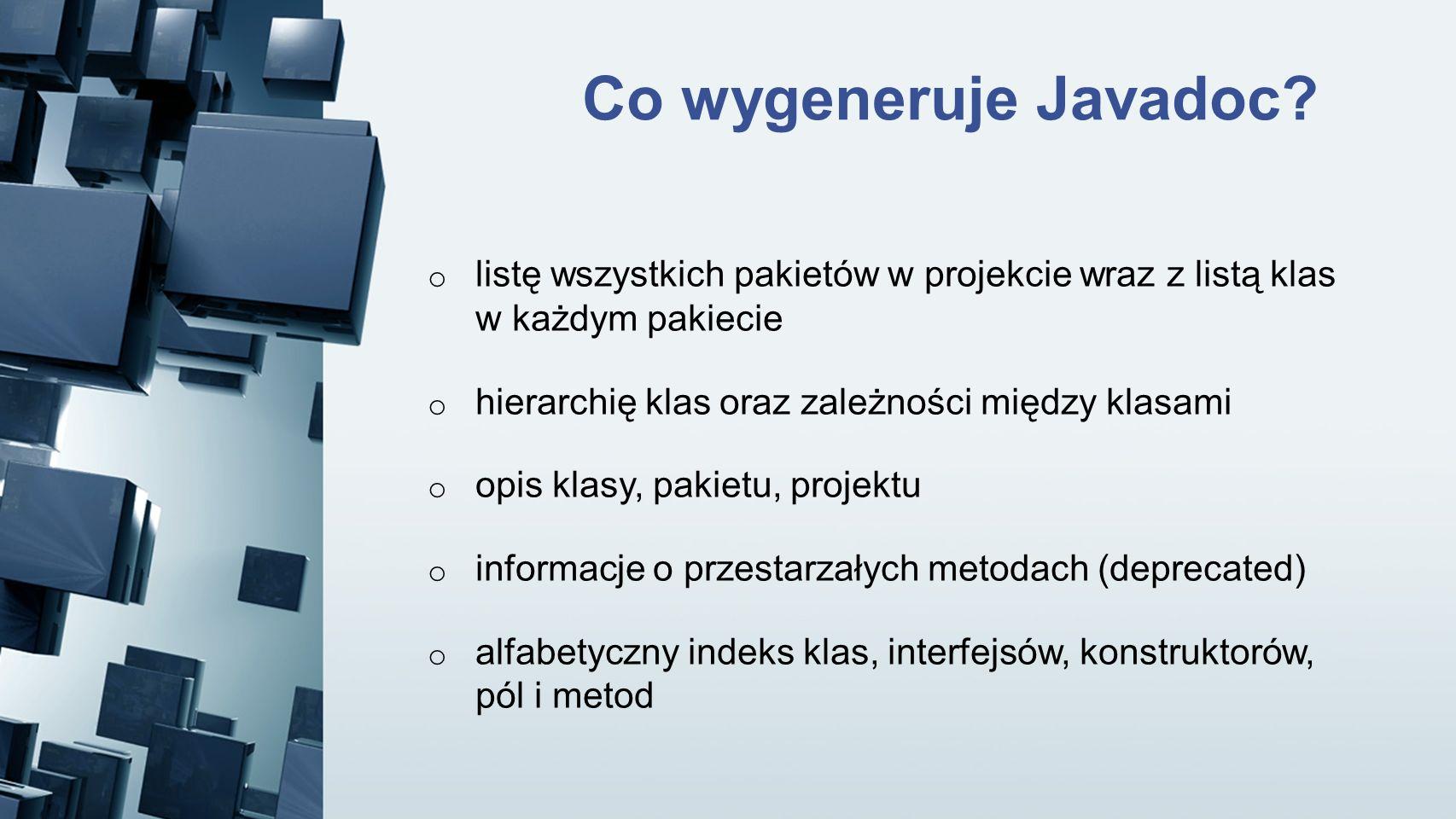 Co wygeneruje Javadoc? o listę wszystkich pakietów w projekcie wraz z listą klas w każdym pakiecie o hierarchię klas oraz zależności między klasami o