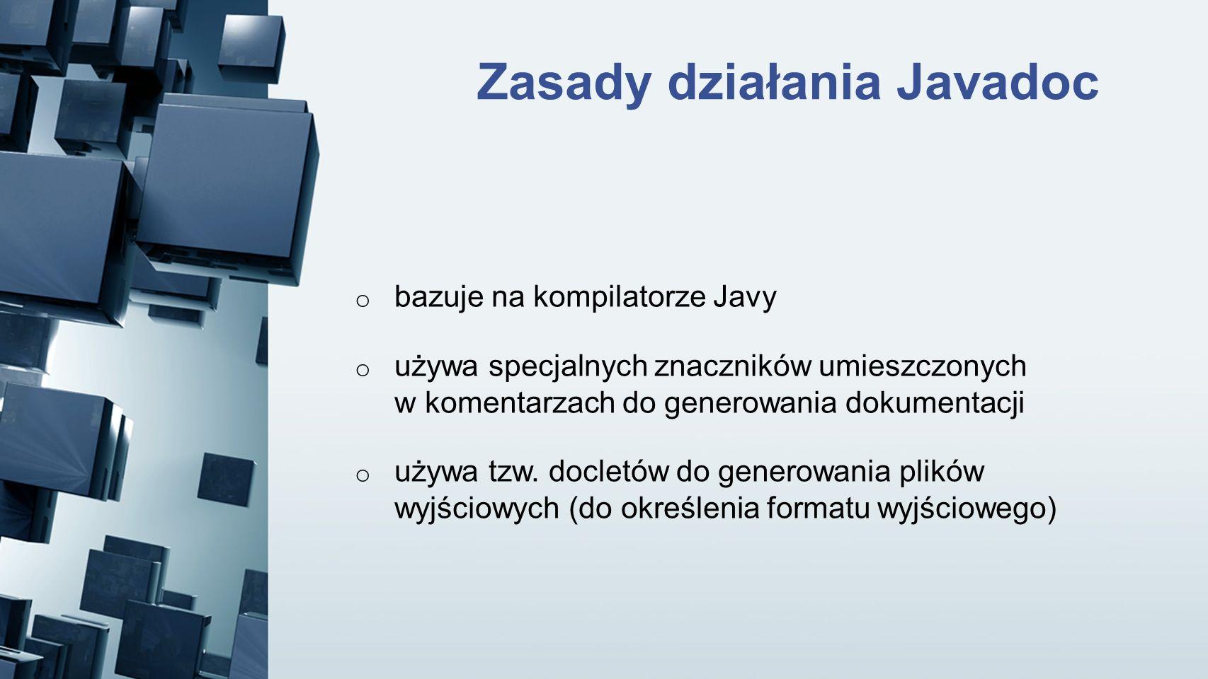 Zasady działania Javadoc o bazuje na kompilatorze Javy o używa specjalnych znaczników umieszczonych w komentarzach do generowania dokumentacji o używa