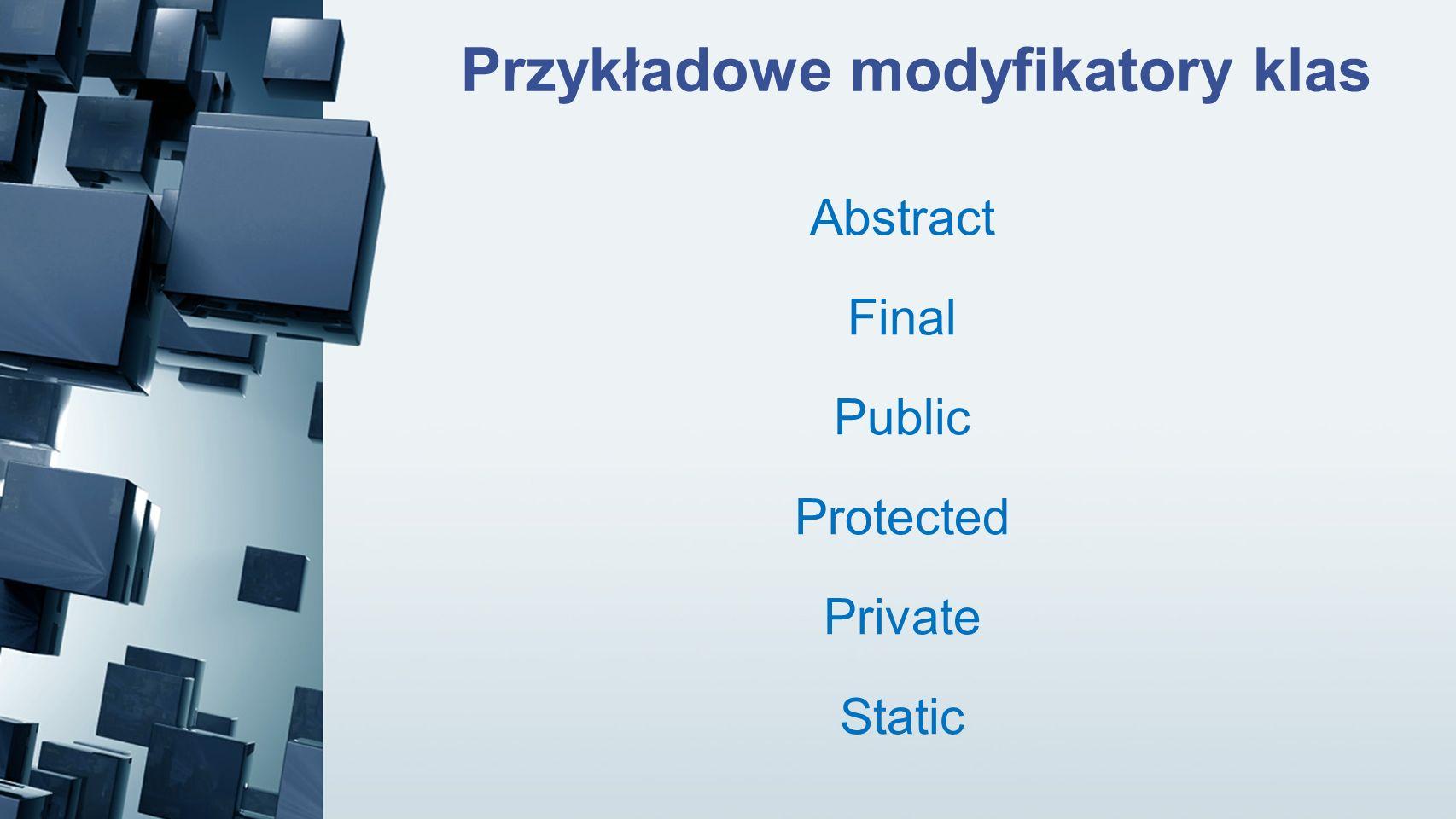 Przykładowe modyfikatory klas Abstract Final Public Protected Private Static