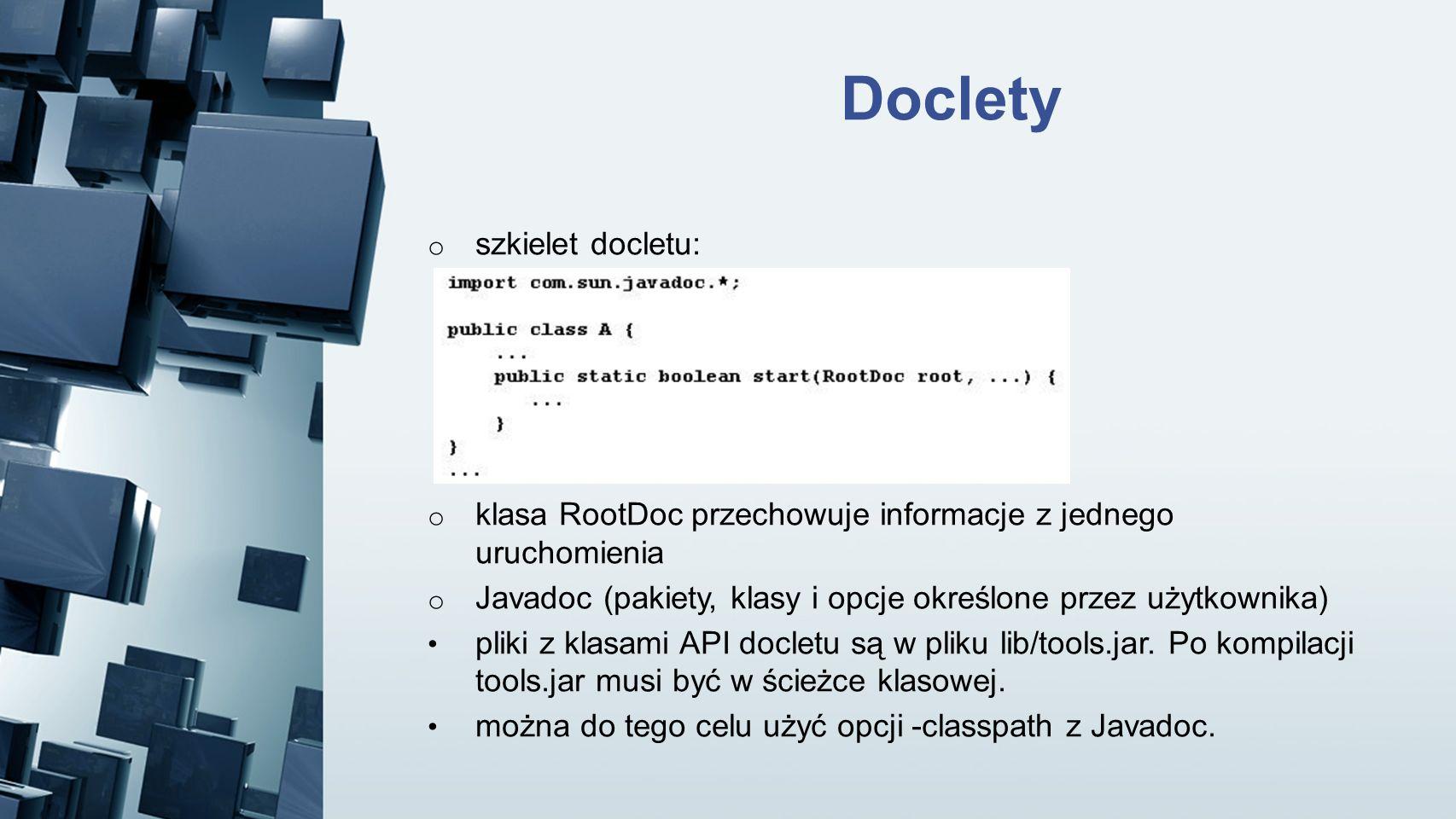 Doclety o szkielet docletu: o klasa RootDoc przechowuje informacje z jednego uruchomienia o Javadoc (pakiety, klasy i opcje określone przez użytkownik