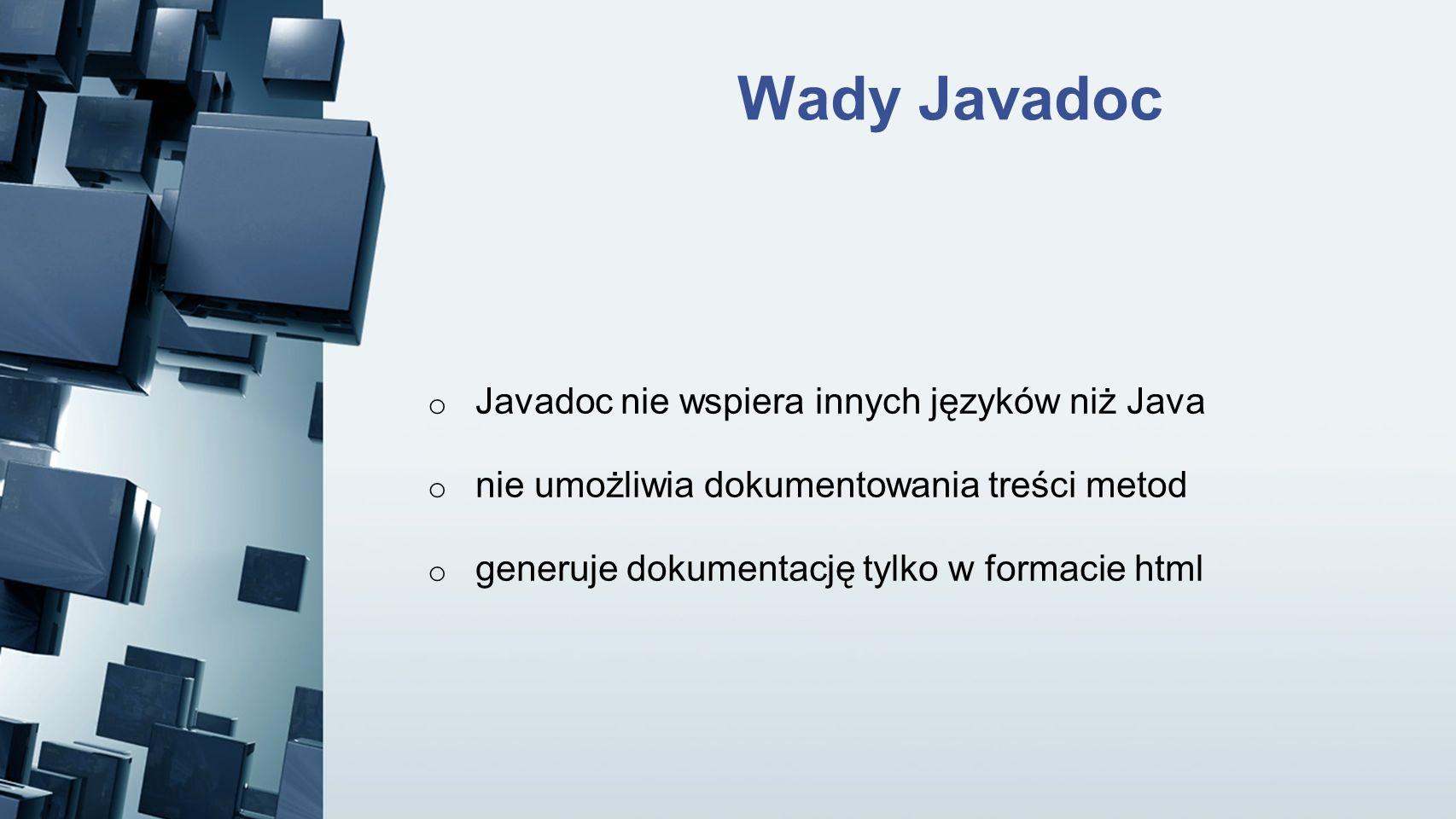 Wady Javadoc o Javadoc nie wspiera innych języków niż Java o nie umożliwia dokumentowania treści metod o generuje dokumentację tylko w formacie html