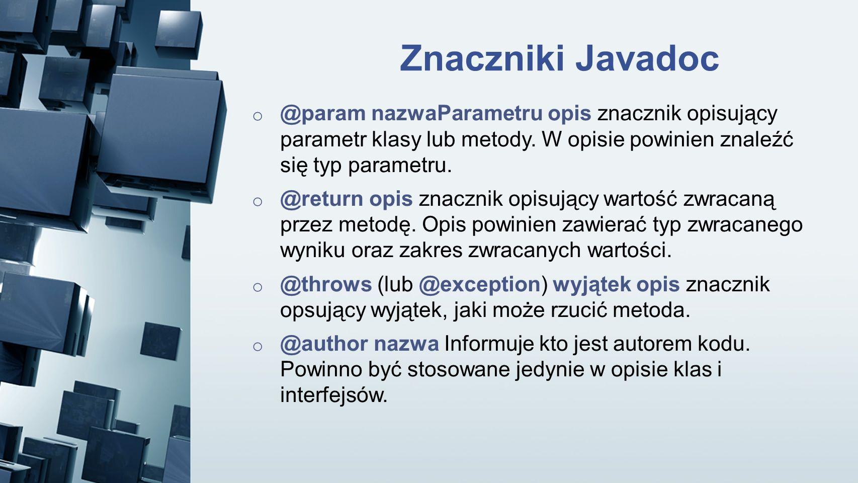 Znaczniki Javadoc o @param nazwaParametru opis znacznik opisujący parametr klasy lub metody. W opisie powinien znaleźć się typ parametru. o @return op