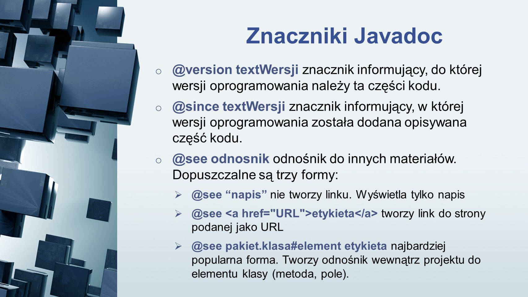 Znaczniki Javadoc o @version textWersji znacznik informujący, do której wersji oprogramowania należy ta części kodu. o @since textWersji znacznik info