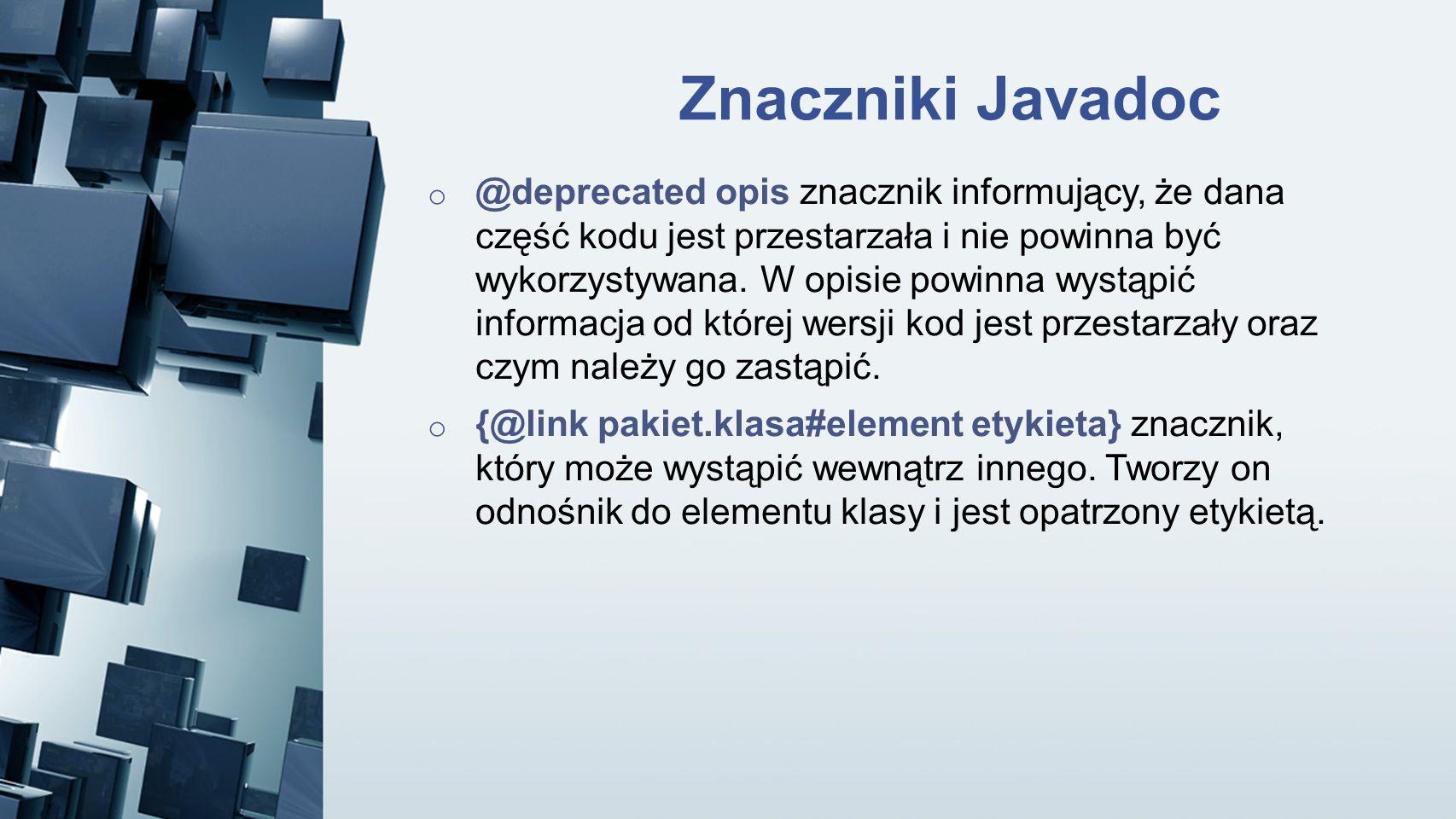 Znaczniki Javadoc o @deprecated opis znacznik informujący, że dana część kodu jest przestarzała i nie powinna być wykorzystywana. W opisie powinna wys