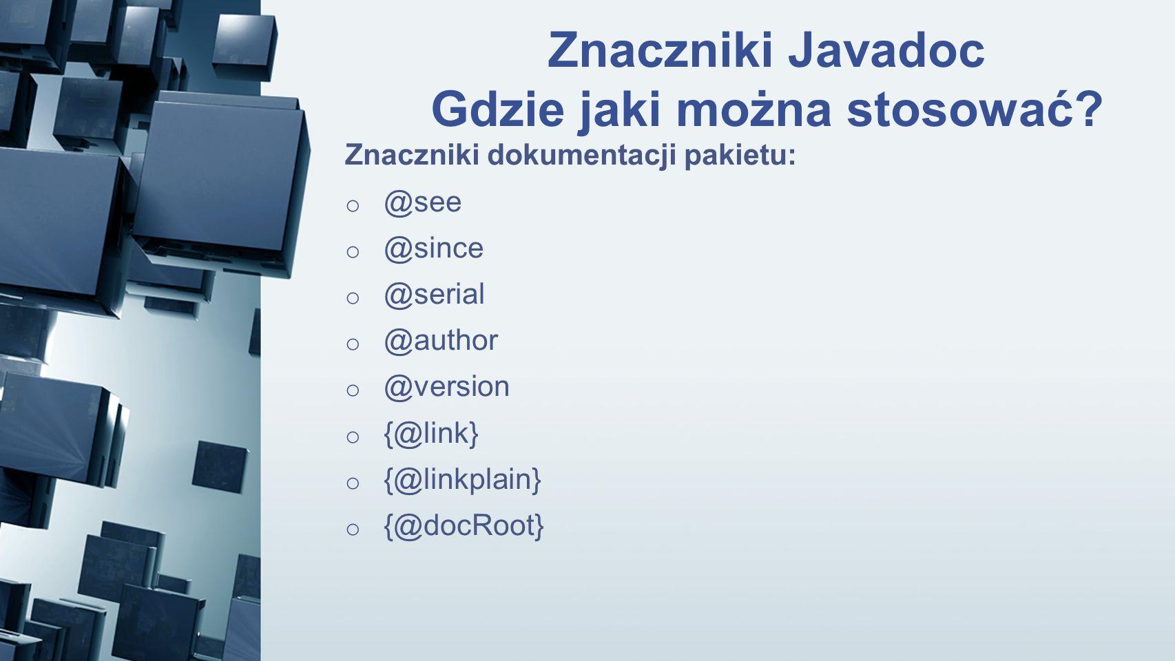 Znaczniki Javadoc Gdzie jaki można stosować? Znaczniki dokumentacji pakietu: o @see o @since o @serial o @author o @version o {@link} o {@linkplain} o