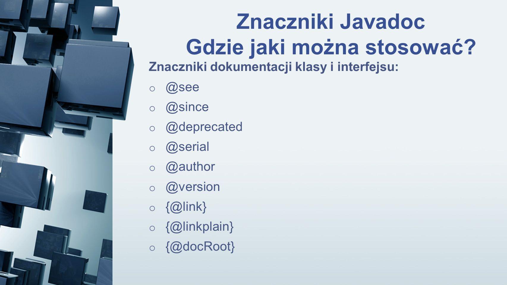 Znaczniki Javadoc Gdzie jaki można stosować? Znaczniki dokumentacji klasy i interfejsu: o @see o @since o @deprecated o @serial o @author o @version o
