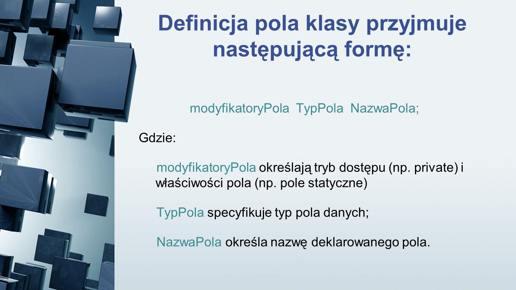 Definicja pola klasy przyjmuje następującą formę: modyfikatoryPola TypPola NazwaPola; Gdzie: modyfikatoryPola określają tryb dostępu (np. private) i w