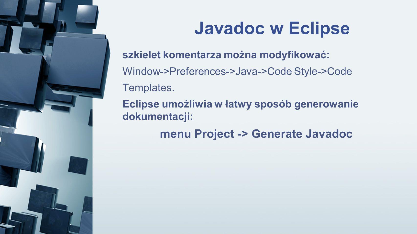 Javadoc w Eclipse szkielet komentarza można modyfikować: Window->Preferences->Java->Code Style->Code Templates. Eclipse umożliwia w łatwy sposób gener