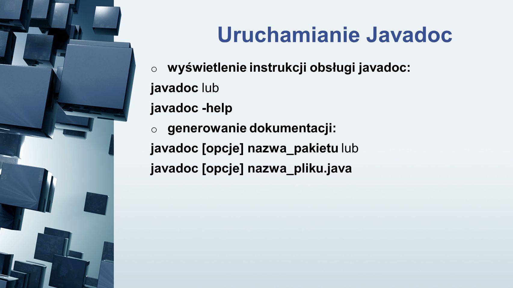 Uruchamianie Javadoc o wyświetlenie instrukcji obsługi javadoc: javadoc lub javadoc -help o generowanie dokumentacji: javadoc [opcje] nazwa_pakietu lu