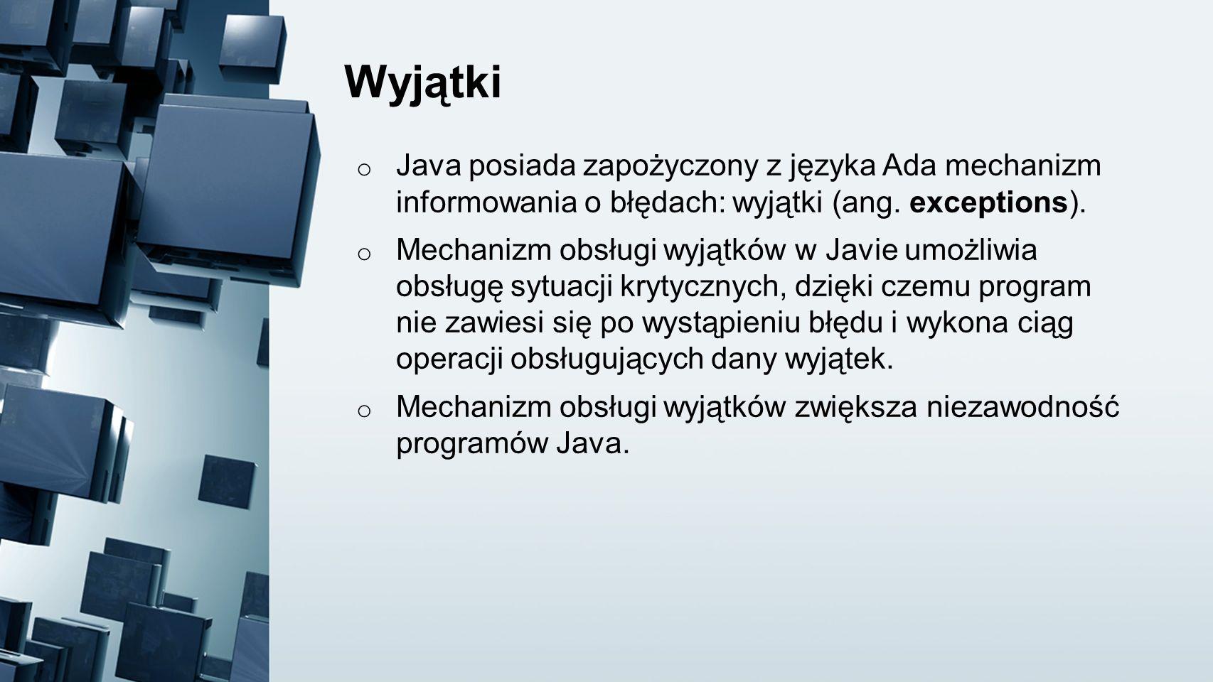 Wyjątki o Java posiada zapożyczony z języka Ada mechanizm informowania o błędach: wyjątki (ang. exceptions). o Mechanizm obsługi wyjątków w Javie umoż