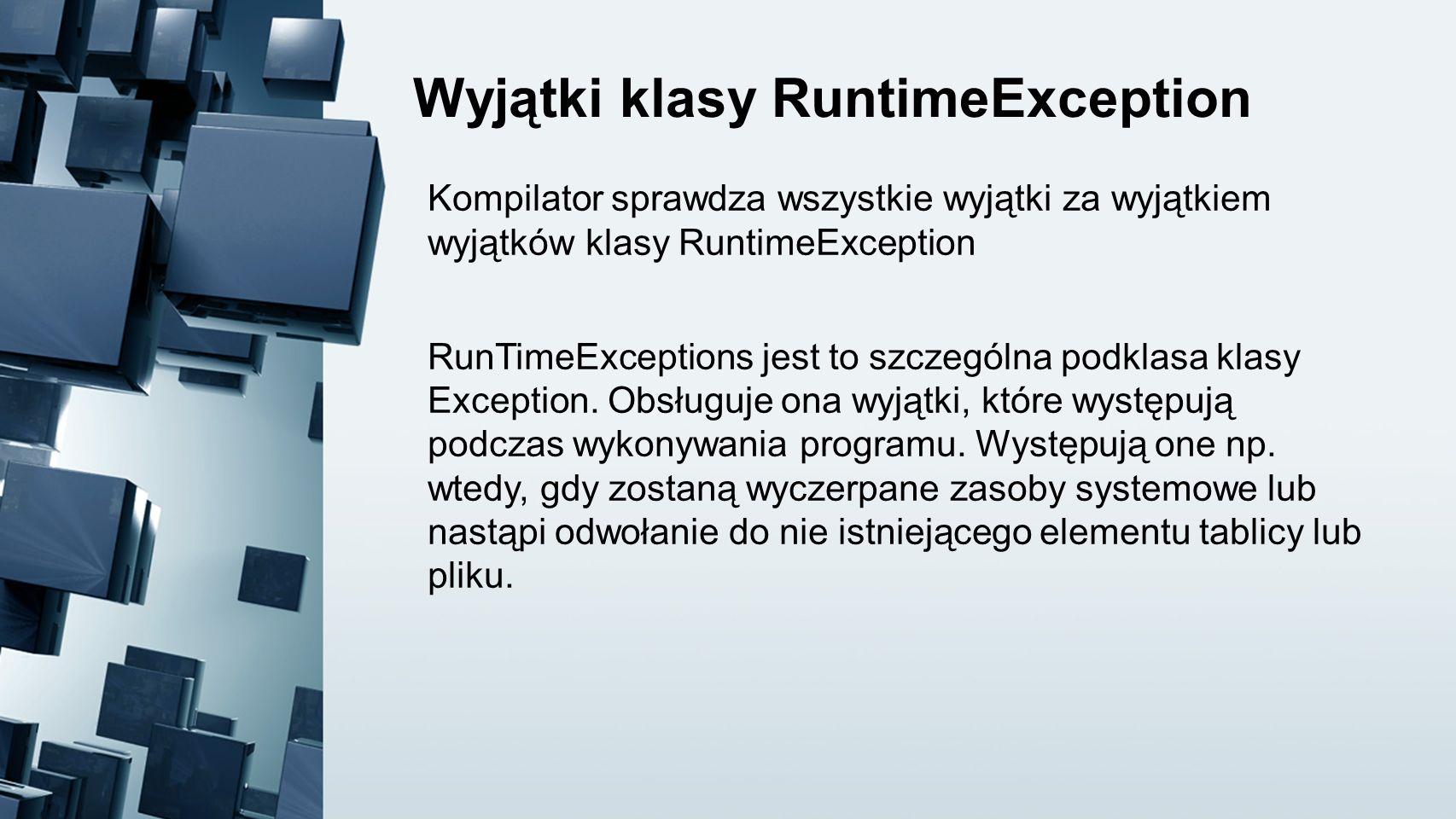 Wyjątki klasy RuntimeException Kompilator sprawdza wszystkie wyjątki za wyjątkiem wyjątków klasy RuntimeException RunTimeExceptions jest to szczególna