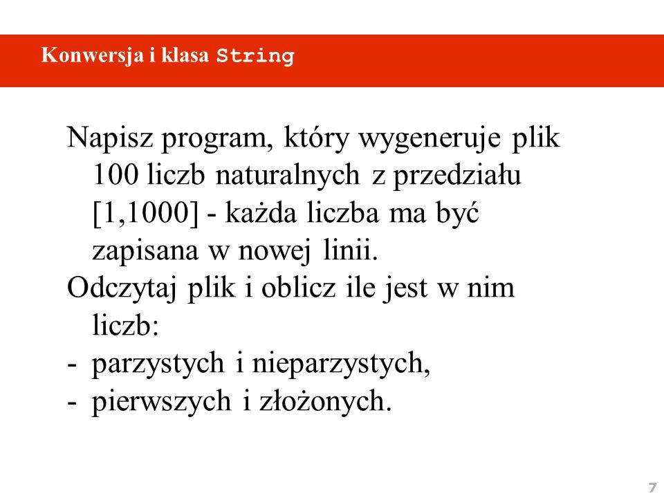 7 Konwersja i klasa String Napisz program, który wygeneruje plik 100 liczb naturalnych z przedziału [1,1000] - każda liczba ma być zapisana w nowej linii.