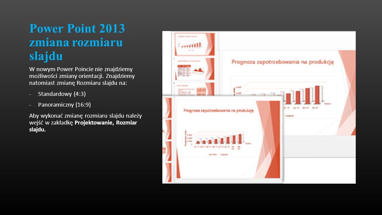 Power Point 2013 zmiana rozmiaru slajdu W nowym Power Poincie nie znajdziemy możliwości zmiany orientacji. Znajdziemy natomiast zmianę Rozmiaru slajdu