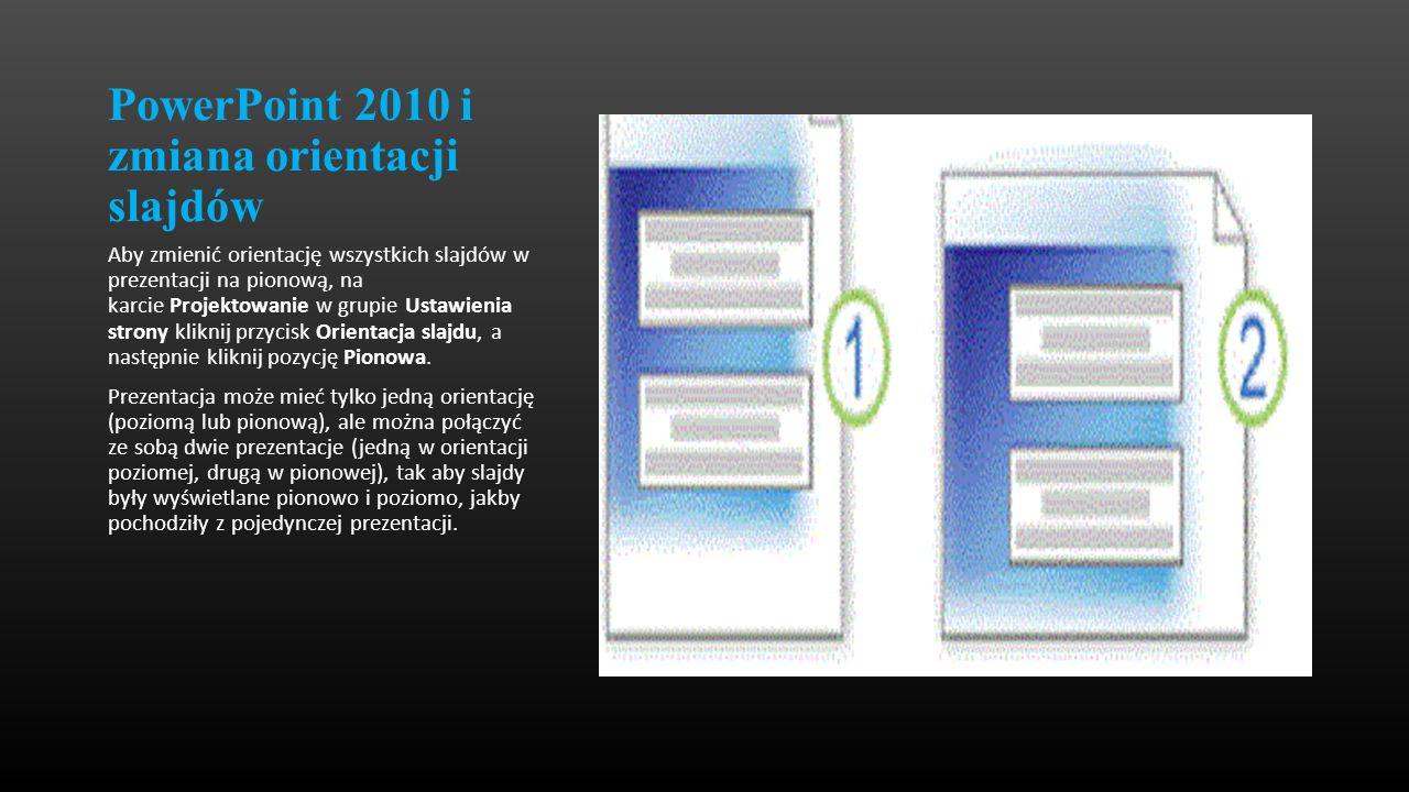 PowerPoint 2010 i zmiana orientacji slajdów Aby zmienić orientację wszystkich slajdów w prezentacji na pionową, na karcie Projektowanie w grupie Ustaw