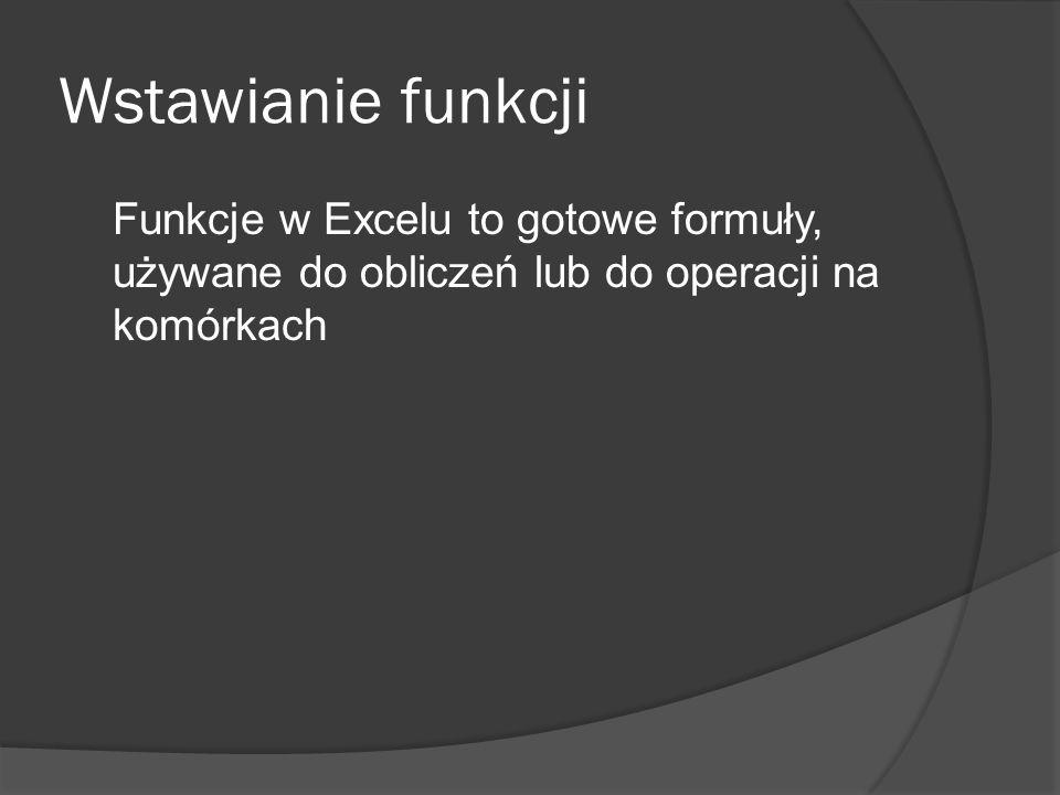 Wstawianie funkcji Funkcje w Excelu to gotowe formuły, używane do obliczeń lub do operacji na komórkach