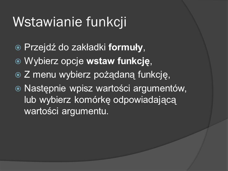 Wstawianie funkcji Przejdź do zakładki formuły, Wybierz opcje wstaw funkcję, Z menu wybierz pożądaną funkcję, Następnie wpisz wartości argumentów, lub