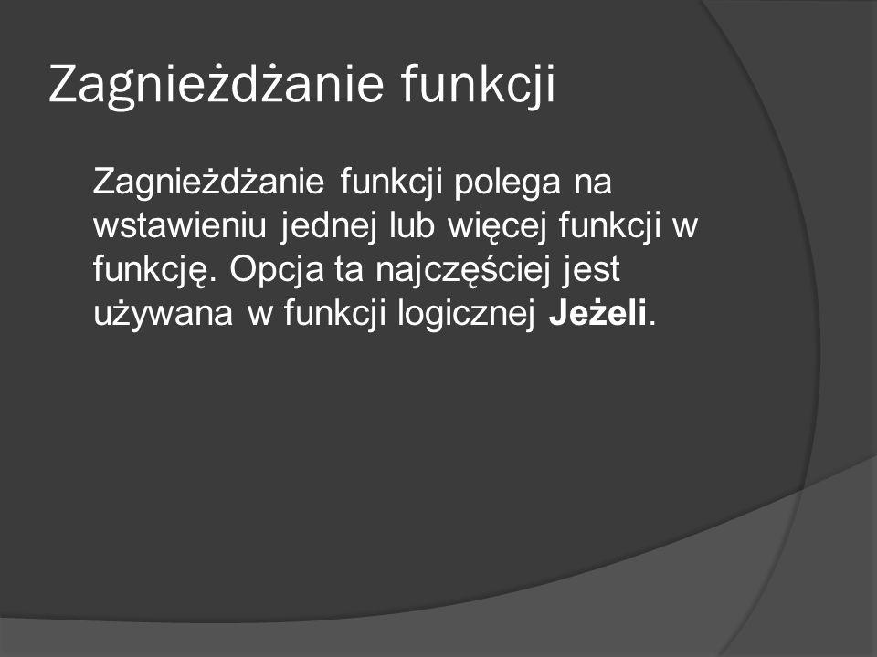 Zagnieżdżanie funkcji Zagnieżdżanie funkcji polega na wstawieniu jednej lub więcej funkcji w funkcję. Opcja ta najczęściej jest używana w funkcji logi