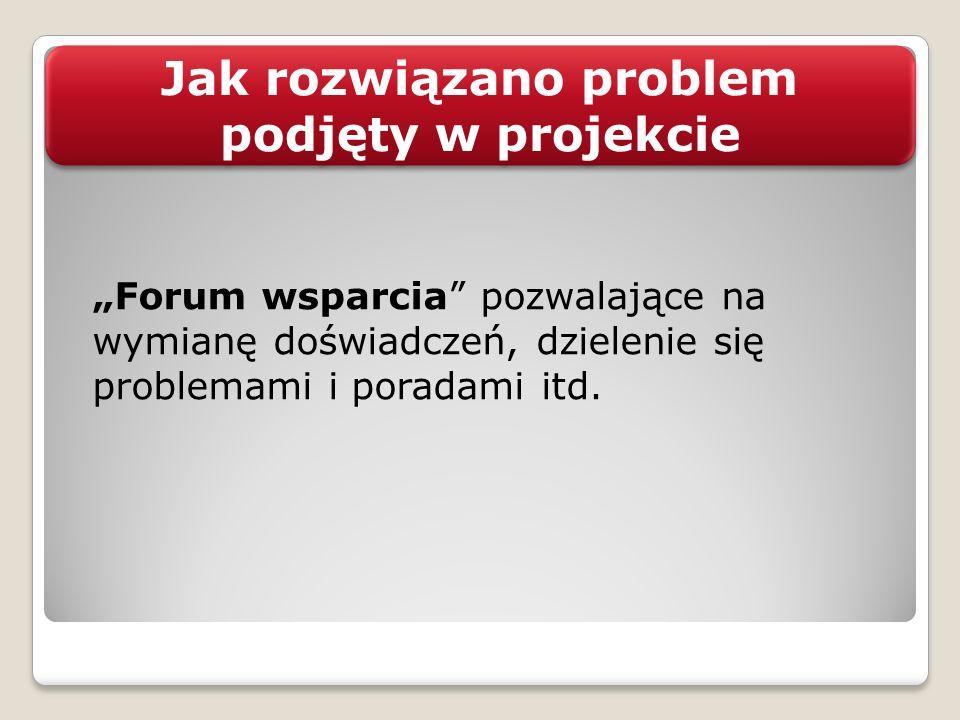 Jak rozwiązano problem podjęty w projekcie Forum wsparcia pozwalające na wymianę doświadczeń, dzielenie się problemami i poradami itd.