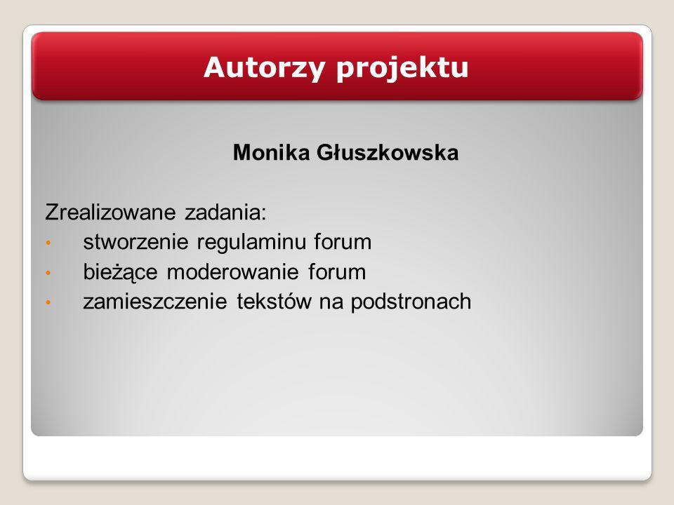 Autorzy projektu Monika Głuszkowska Zrealizowane zadania: stworzenie regulaminu forum bieżące moderowanie forum zamieszczenie tekstów na podstronach