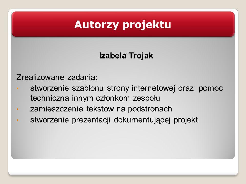 Autorzy projektu Izabela Trojak Zrealizowane zadania: stworzenie szablonu strony internetowej oraz pomoc techniczna innym członkom zespołu zamieszczen