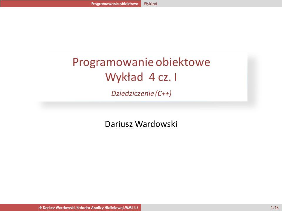 Programowanie obiektowe Wykład dr Dariusz Wardowski, Katedra Analizy Nieliniowej, WMiI UŁ 1/16 Dariusz Wardowski