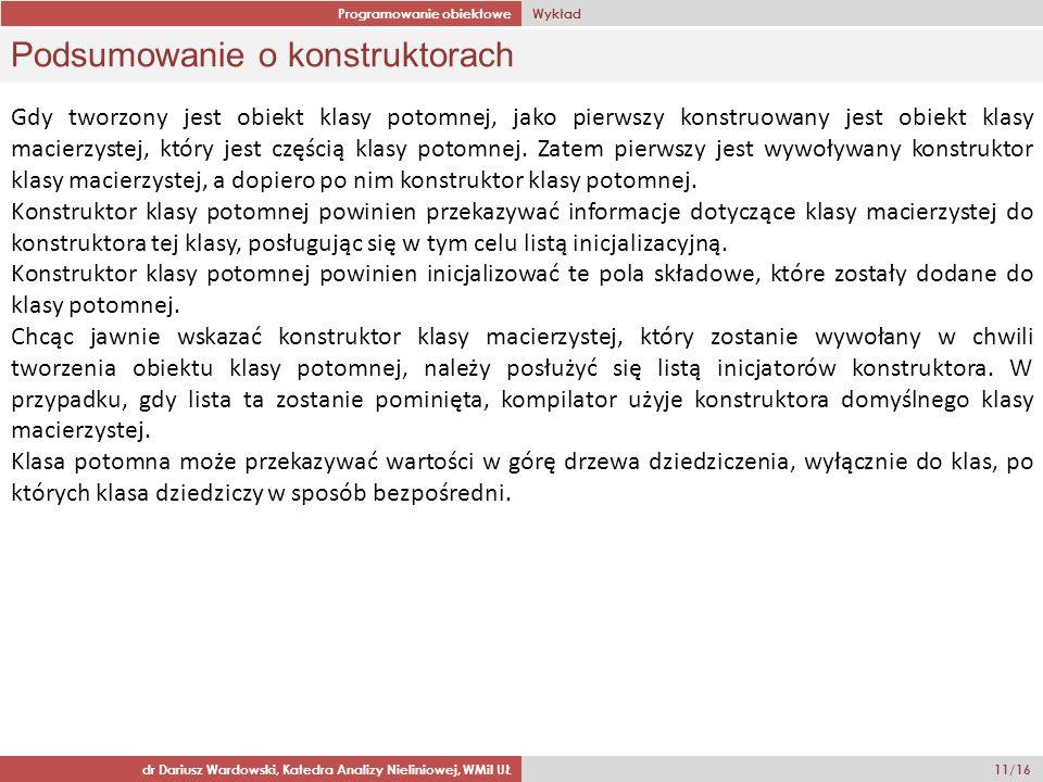 Programowanie obiektowe Wykład dr Dariusz Wardowski, Katedra Analizy Nieliniowej, WMiI UŁ 11/16 Podsumowanie o konstruktorach Gdy tworzony jest obiekt