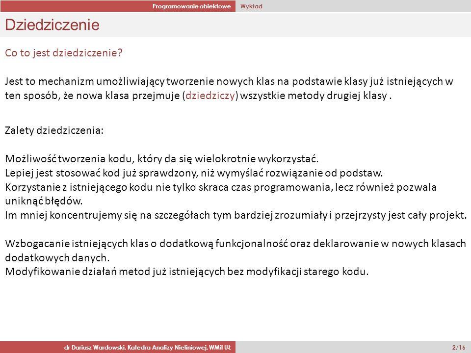 Programowanie obiektowe Wykład dr Dariusz Wardowski, Katedra Analizy Nieliniowej, WMiI UŁ 2/16 Dziedziczenie Zalety dziedziczenia: Możliwość tworzenia
