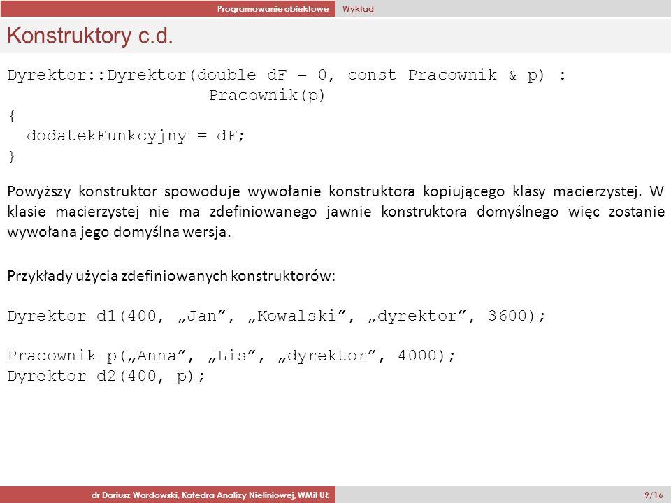 Programowanie obiektowe Wykład dr Dariusz Wardowski, Katedra Analizy Nieliniowej, WMiI UŁ 9/16 Konstruktory c.d. Dyrektor::Dyrektor(double dF = 0, con