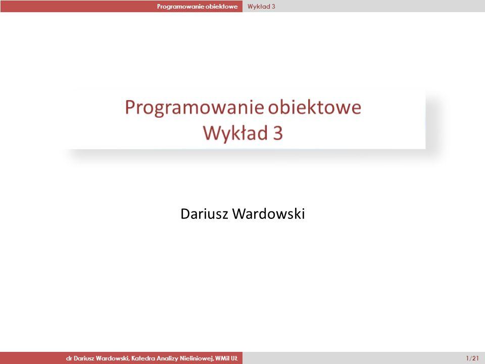 Programowanie obiektowe Wykład 3 dr Dariusz Wardowski, Katedra Analizy Nieliniowej, WMiI UŁ 1/21 Dariusz Wardowski