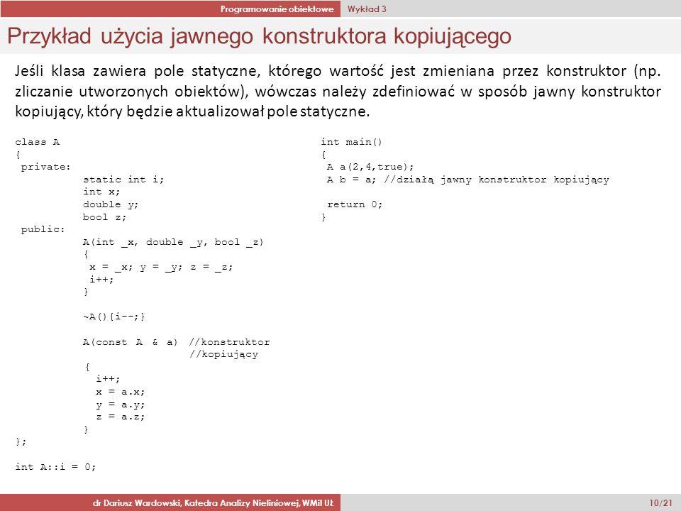 Programowanie obiektowe Wykład 3 dr Dariusz Wardowski, Katedra Analizy Nieliniowej, WMiI UŁ 10/21 Przykład użycia jawnego konstruktora kopiującego Jeśli klasa zawiera pole statyczne, którego wartość jest zmieniana przez konstruktor (np.