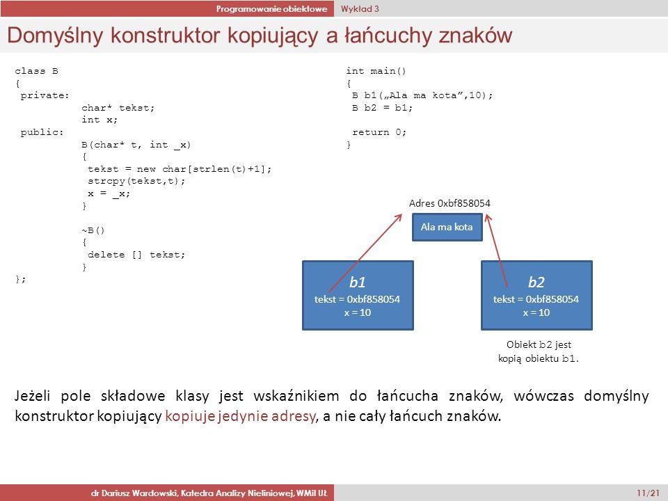 Programowanie obiektowe Wykład 3 dr Dariusz Wardowski, Katedra Analizy Nieliniowej, WMiI UŁ 11/21 Domyślny konstruktor kopiujący a łańcuchy znaków class B { private: char* tekst; int x; public: B(char* t, int _x) { tekst = new char[strlen(t)+1]; strcpy(tekst,t); x = _x; } ~B() { delete [] tekst; } }; int main() { B b1(Ala ma kota,10); B b2 = b1; return 0; } b1 tekst = 0xbf858054 x = 10 Ala ma kota Obiekt b2 jest kopią obiektu b1.
