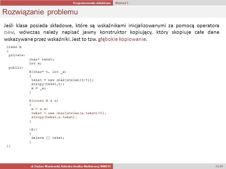 Programowanie obiektowe Wykład 3 dr Dariusz Wardowski, Katedra Analizy Nieliniowej, WMiI UŁ 13/21 Rozwiązanie problemu class B { private: char* tekst; int x; public: B(char* t, int _x) { tekst = new char[strlen(t)+1]; strcpy(tekst,t); x = _x; } B(const B & a) { x = a.x; tekst = new char[strlen(a.tekst)+1]; strcpy(tekst,a.tekst); } ~B() { delete [] tekst; } }; Jeśli klasa posiada składowe, które są wskaźnikami inicjalizowanymi za pomocą operatora new, wówczas należy napisać jawny konstruktor kopiujący, który skopiuje całe dane wskazywane przez wskaźniki.