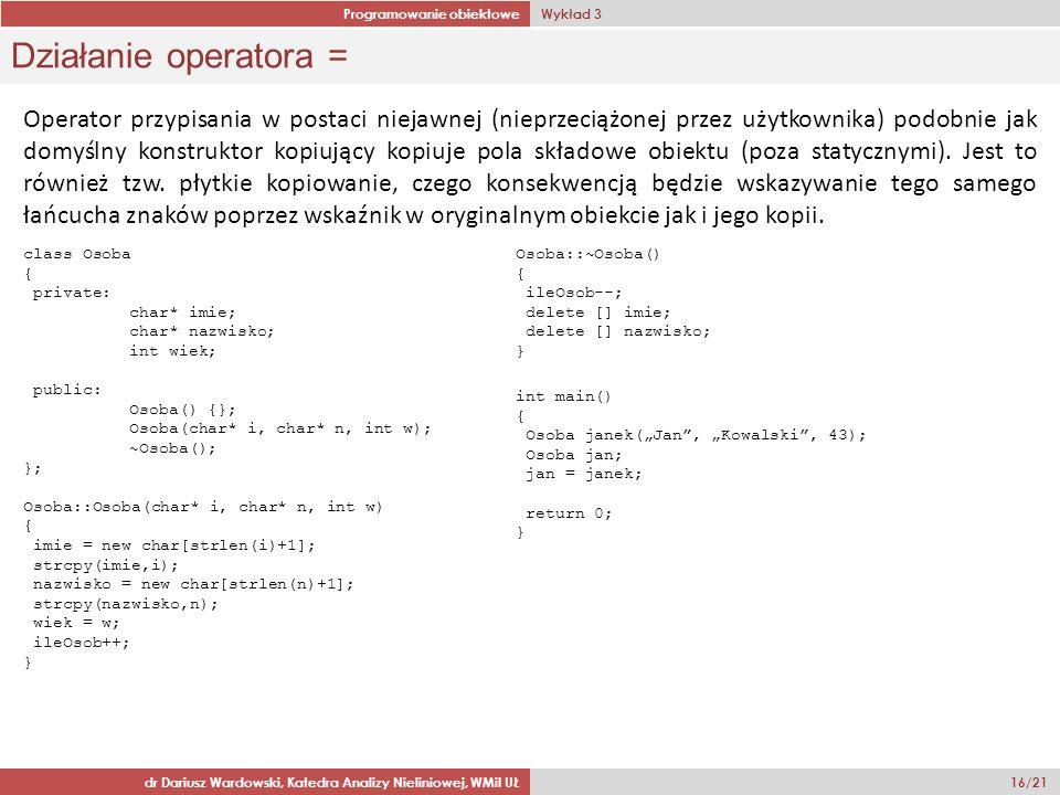 Programowanie obiektowe Wykład 3 dr Dariusz Wardowski, Katedra Analizy Nieliniowej, WMiI UŁ 16/21 Działanie operatora = Operator przypisania w postaci niejawnej (nieprzeciążonej przez użytkownika) podobnie jak domyślny konstruktor kopiujący kopiuje pola składowe obiektu (poza statycznymi).