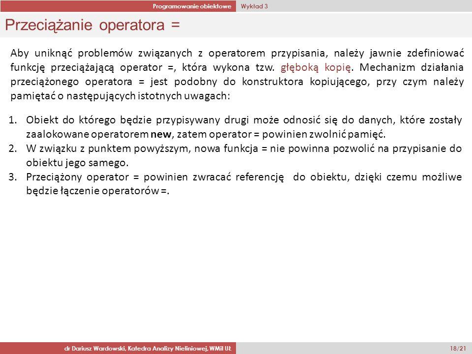 Programowanie obiektowe Wykład 3 dr Dariusz Wardowski, Katedra Analizy Nieliniowej, WMiI UŁ 18/21 Przeciążanie operatora = Aby uniknąć problemów związanych z operatorem przypisania, należy jawnie zdefiniować funkcję przeciążającą operator =, która wykona tzw.