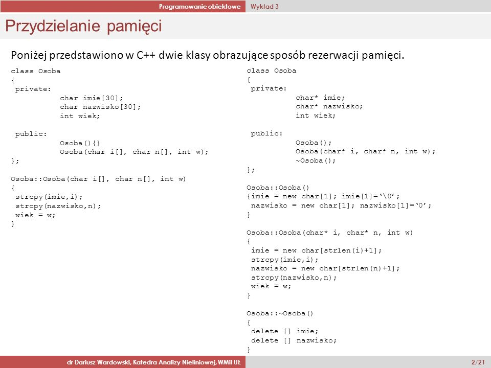 Programowanie obiektowe Wykład 3 dr Dariusz Wardowski, Katedra Analizy Nieliniowej, WMiI UŁ 2/21 Przydzielanie pamięci Poniżej przedstawiono w C++ dwie klasy obrazujące sposób rezerwacji pamięci.