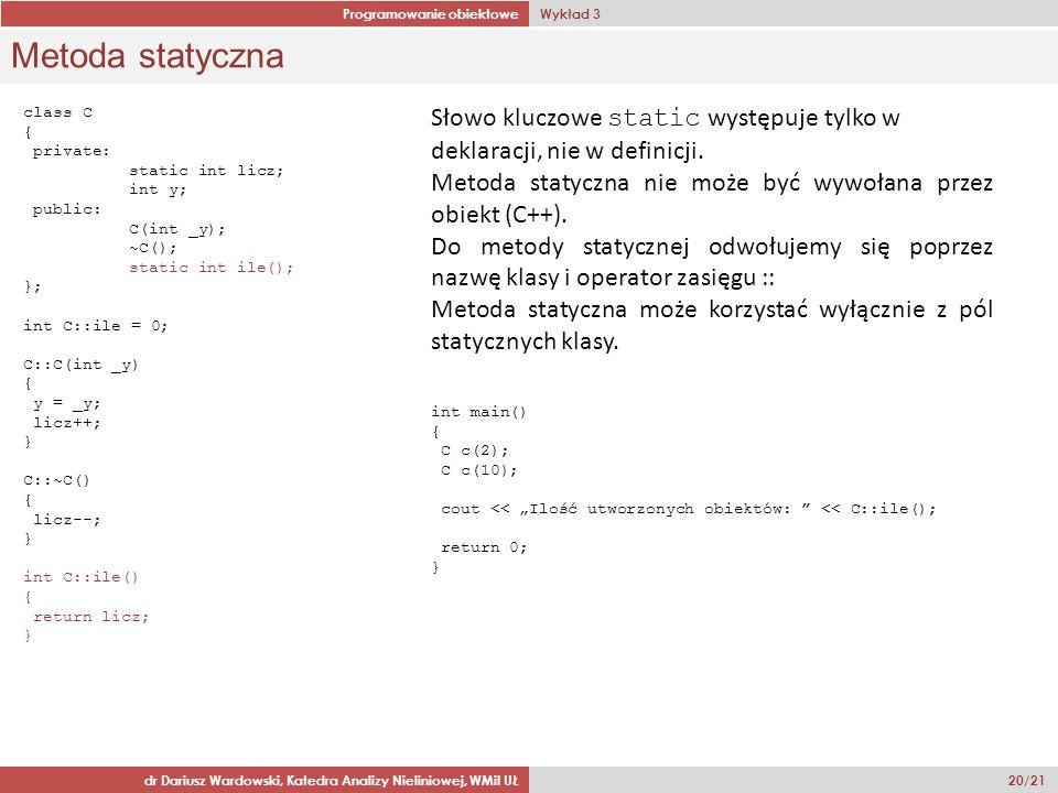 Programowanie obiektowe Wykład 3 dr Dariusz Wardowski, Katedra Analizy Nieliniowej, WMiI UŁ 20/21 Metoda statyczna class C { private: static int licz; int y; public: C(int _y); ~C(); static int ile(); }; int C::ile = 0; C::C(int _y) { y = _y; licz++; } C::~C() { licz--; } int C::ile() { return licz; } Słowo kluczowe static występuje tylko w deklaracji, nie w definicji.