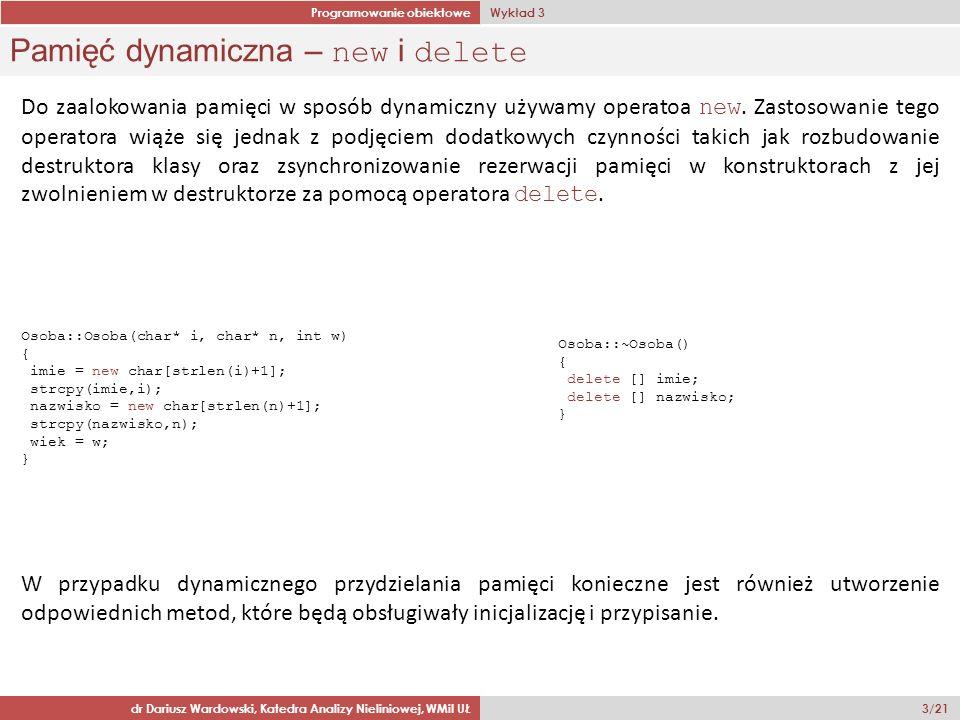 Programowanie obiektowe Wykład 3 dr Dariusz Wardowski, Katedra Analizy Nieliniowej, WMiI UŁ 3/21 Pamięć dynamiczna – new i delete Do zaalokowania pamięci w sposób dynamiczny używamy operatoa new.