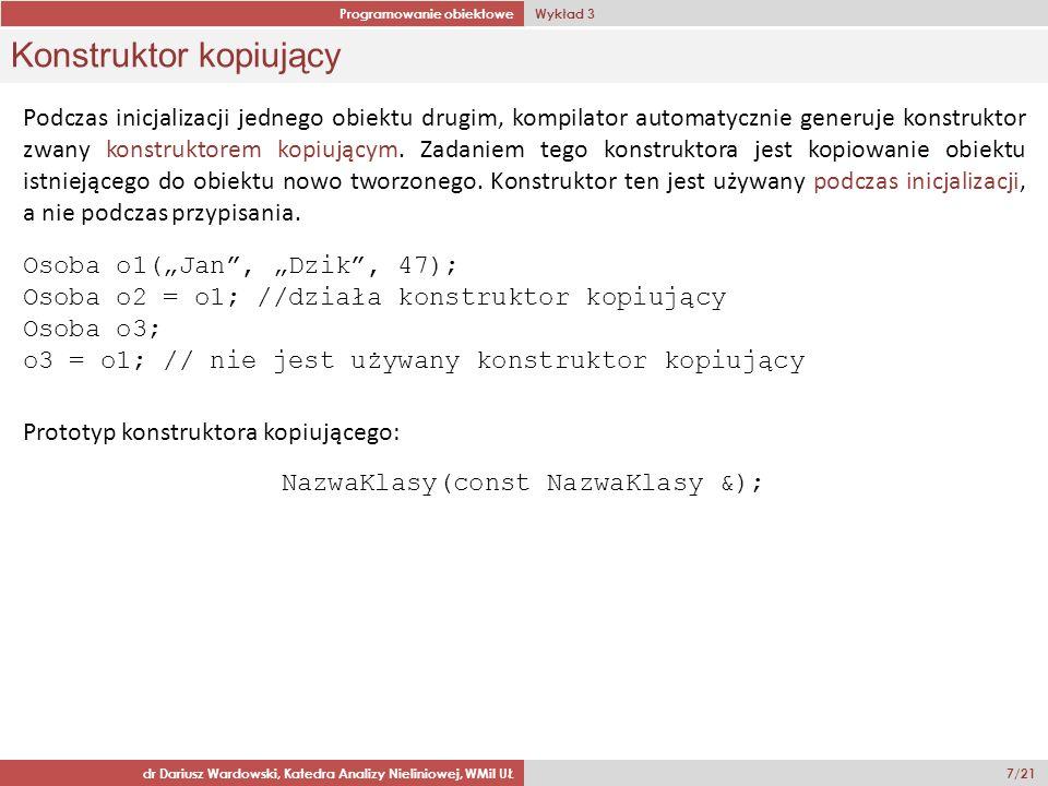 Programowanie obiektowe Wykład 3 dr Dariusz Wardowski, Katedra Analizy Nieliniowej, WMiI UŁ 7/21 Konstruktor kopiujący Podczas inicjalizacji jednego obiektu drugim, kompilator automatycznie generuje konstruktor zwany konstruktorem kopiującym.