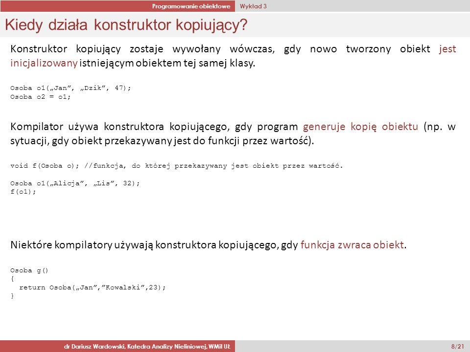 Programowanie obiektowe Wykład 3 dr Dariusz Wardowski, Katedra Analizy Nieliniowej, WMiI UŁ 8/21 Kiedy działa konstruktor kopiujący.