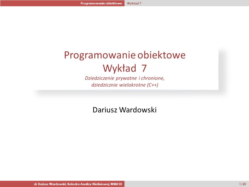 Programowanie obiektowe Wykład 7 dr Dariusz Wardowski, Katedra Analizy Nieliniowej, WMiI UŁ 1/20 Dariusz Wardowski